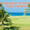 How to vacation in Hawaii like the Duck Dynasty