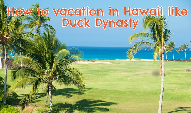 How to vacation in hawaii like duck dynasty